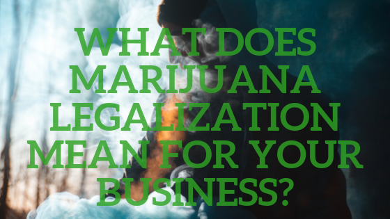 What does marijuana legalization mean for your business
