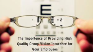 The Importance of Providing High Quality Group Vision Insurance for Your Employees