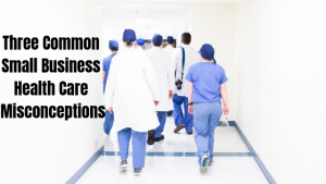 Three Common Small Business Health Care Misconceptions