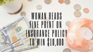 Woman Reads Fine Print on Insurance Policy To Win $10,000