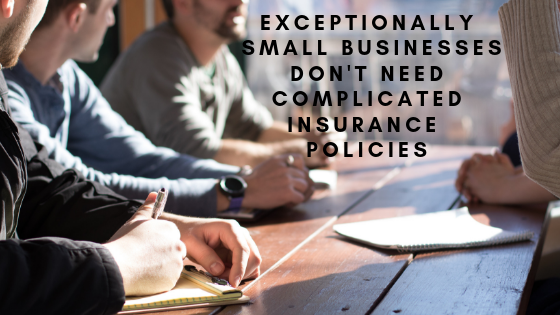 Exceptionally Small Businesses Don't Need Complicated Insurance Policies